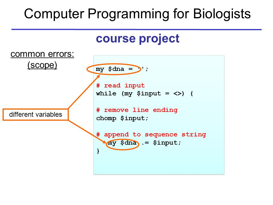 Computer Programming for Biologists course project common errors: (scope) my $dna = ; # read input while (my $input = <>) { # remove line ending chomp $input; # append to sequence string my $dna.= $input; } my $dna = ; # read input while (my $input = <>) { # remove line ending chomp $input; # append to sequence string my $dna.= $input; } different variables