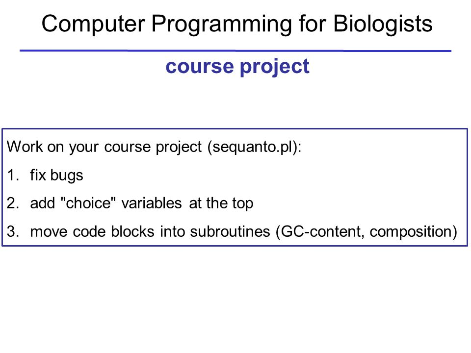 Computer Programming for Biologists course project Work on your course project (sequanto.pl): 1.fix bugs 2.add choice variables at the top 3.move code blocks into subroutines (GC-content, composition)