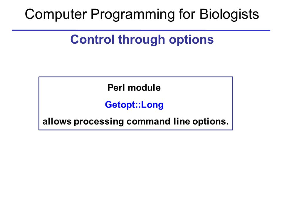 Computer Programming for Biologists Control through options Perl module Getopt::Long allows processing command line options.