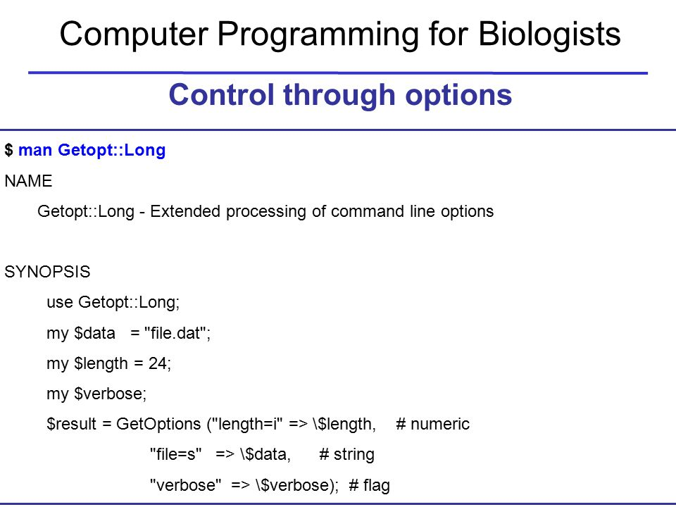 Computer Programming for Biologists Control through options $ man Getopt::Long NAME Getopt::Long - Extended processing of command line options SYNOPSIS use Getopt::Long; my $data = file.dat ; my $length = 24; my $verbose; $result = GetOptions ( length=i => \$length, # numeric file=s => \$data, # string verbose => \$verbose); # flag