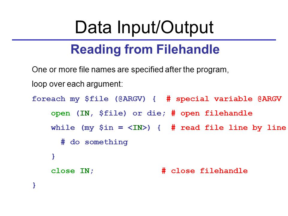 One or more file names are specified after the program, loop over each argument: foreach my $file (@ARGV) { # special variable @ARGV open (IN, $file) or die; # open filehandle while (my $in = ) { # read file line by line # do something } close IN; # close filehandle } Data Input/Output Reading from Filehandle