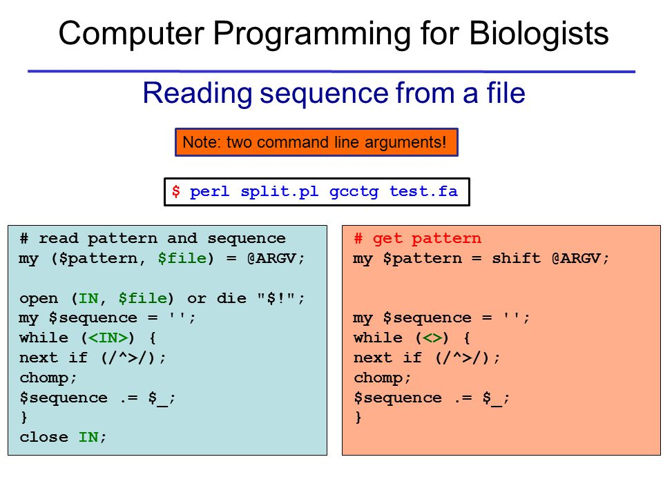Computer Programming for Biologists Reading sequence from a file # read pattern and sequence my ($pattern, $file) = @ARGV; open (IN, $file) or die $! ; my $sequence = ; while ( ) { next if (/^>/); chomp; $sequence.= $_; } close IN; # get pattern my $pattern = shift @ARGV; my $sequence = ; while (<>) { next if (/^>/); chomp; $sequence.= $_; } $ perl split.pl gcctg test.fa Note: two command line arguments!