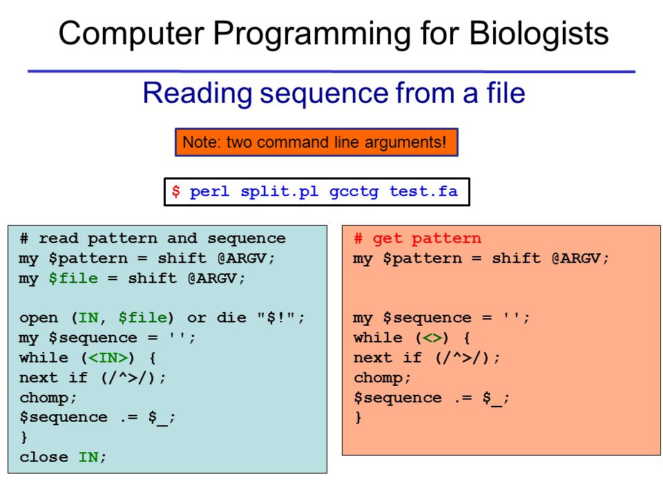 Computer Programming for Biologists Reading sequence from a file # read pattern and sequence my $pattern = shift @ARGV; my $file = shift @ARGV; open (IN, $file) or die $! ; my $sequence = ; while ( ) { next if (/^>/); chomp; $sequence.= $_; } close IN; # get pattern my $pattern = shift @ARGV; my $sequence = ; while (<>) { next if (/^>/); chomp; $sequence.= $_; } $ perl split.pl gcctg test.fa Note: two command line arguments!