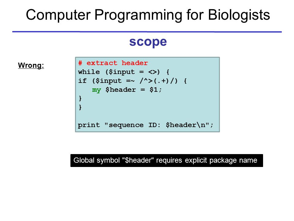 Computer Programming for Biologists scope # extract header while ($input = <>) { if ($input =~ /^>(.+)/) { my $header = $1; } print sequence ID: $header\n ; Global symbol $header requires explicit package name Wrong: