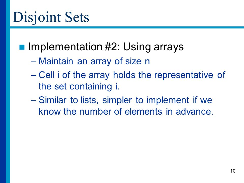 10 Disjoint Sets Implementation #2: Using arrays –Maintain an array of size n –Cell i of the array holds the representative of the set containing i.