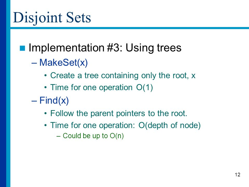 12 Disjoint Sets Implementation #3: Using trees –MakeSet(x) Create a tree containing only the root, x Time for one operation O(1) –Find(x) Follow the parent pointers to the root.