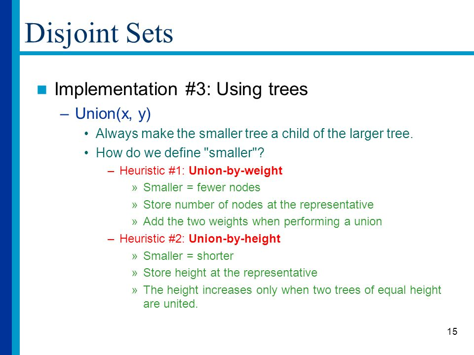 15 Disjoint Sets Implementation #3: Using trees –Union(x, y) Always make the smaller tree a child of the larger tree.