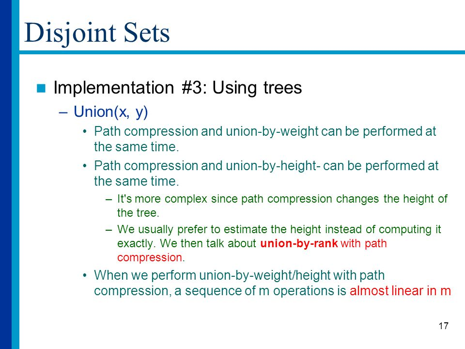 17 Disjoint Sets Implementation #3: Using trees –Union(x, y) Path compression and union-by-weight can be performed at the same time.