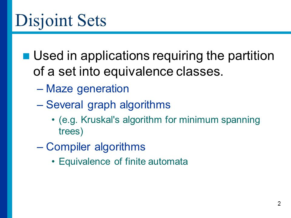 2 Disjoint Sets Used in applications requiring the partition of a set into equivalence classes.