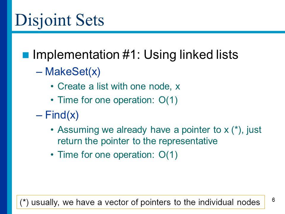 6 Disjoint Sets Implementation #1: Using linked lists –MakeSet(x) Create a list with one node, x Time for one operation: O(1) –Find(x) Assuming we already have a pointer to x (*), just return the pointer to the representative Time for one operation: O(1) (*) usually, we have a vector of pointers to the individual nodes