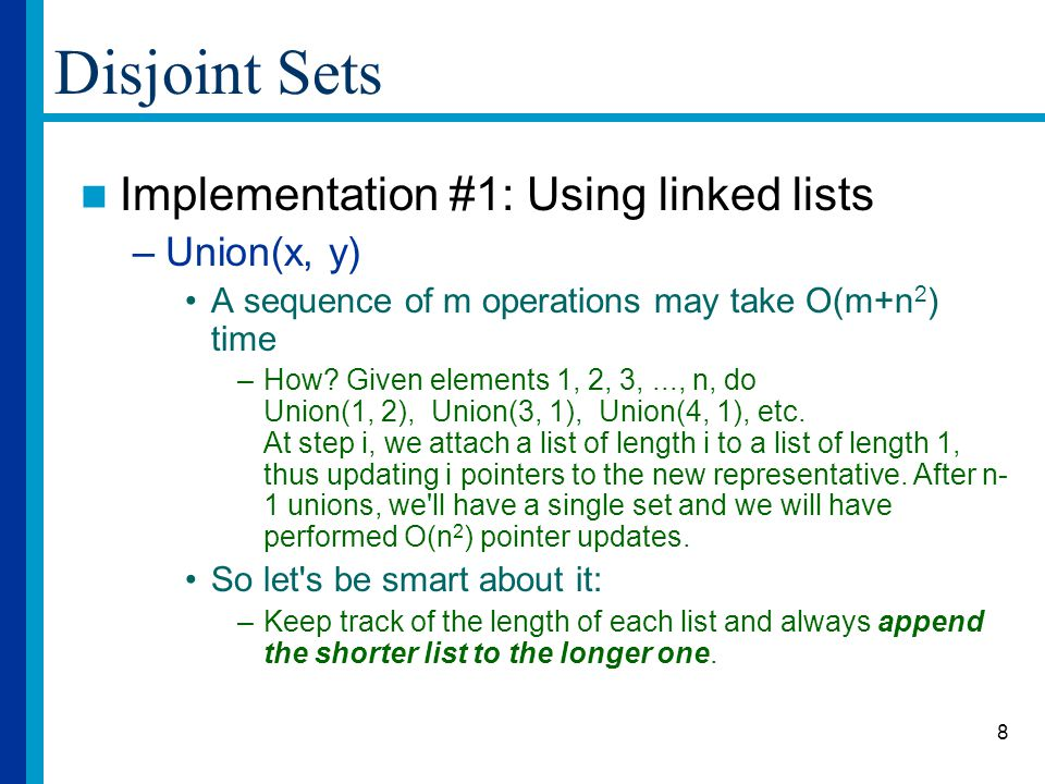 8 Disjoint Sets Implementation #1: Using linked lists –Union(x, y) A sequence of m operations may take O(m+n 2 ) time –How.