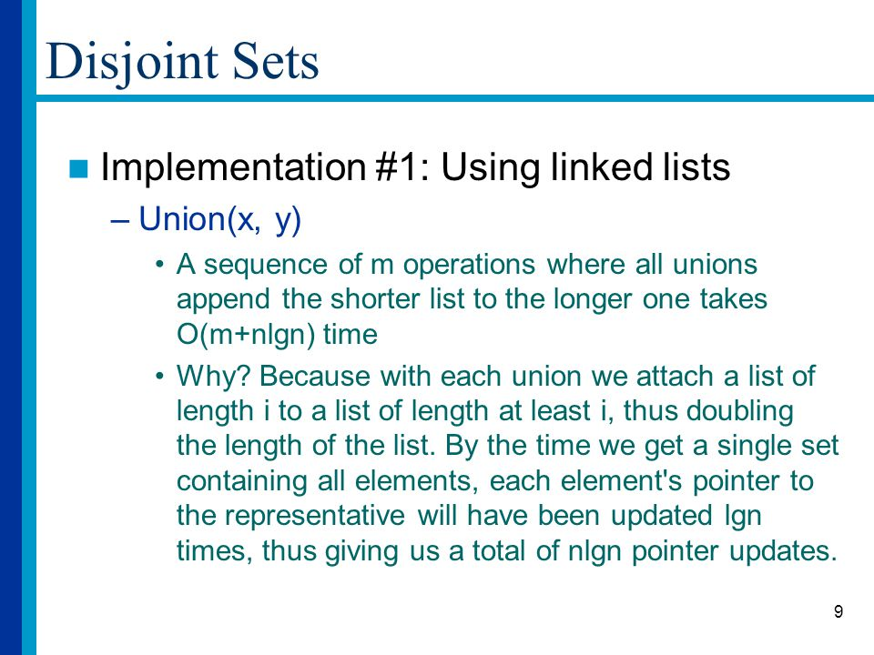 9 Disjoint Sets Implementation #1: Using linked lists –Union(x, y) A sequence of m operations where all unions append the shorter list to the longer one takes O(m+nlgn) time Why.