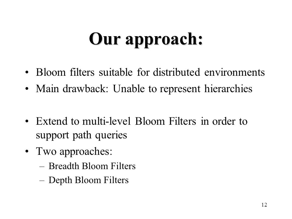 12 Our approach: Bloom filters suitable for distributed environments Main drawback: Unable to represent hierarchies Extend to multi-level Bloom Filters in order to support path queries Two approaches: –Breadth Bloom Filters –Depth Bloom Filters