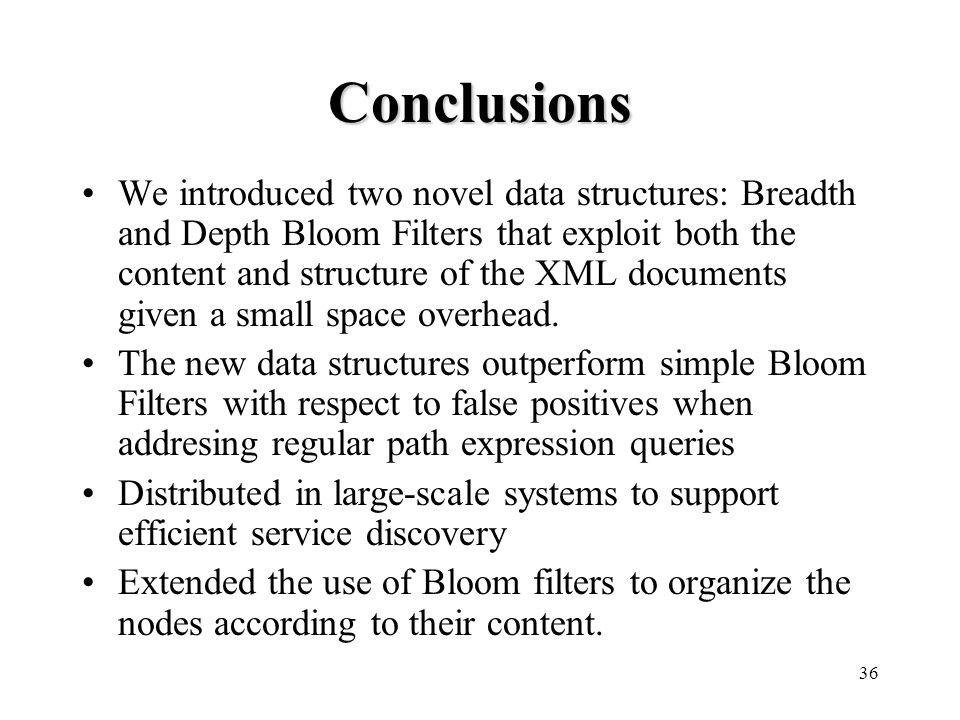 36 Conclusions We introduced two novel data structures: Breadth and Depth Bloom Filters that exploit both the content and structure of the XML documents given a small space overhead.