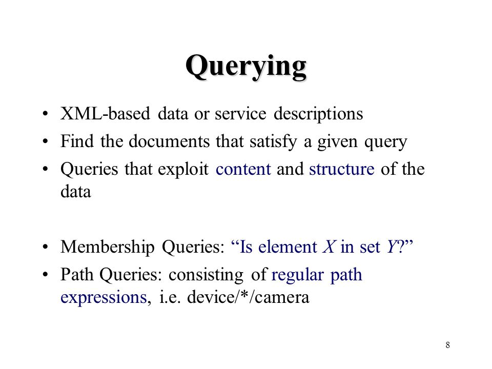 8 Querying XML-based data or service descriptions Find the documents that satisfy a given query Queries that exploit content and structure of the data Membership Queries: Is element X in set Y Path Queries: consisting of regular path expressions, i.e.