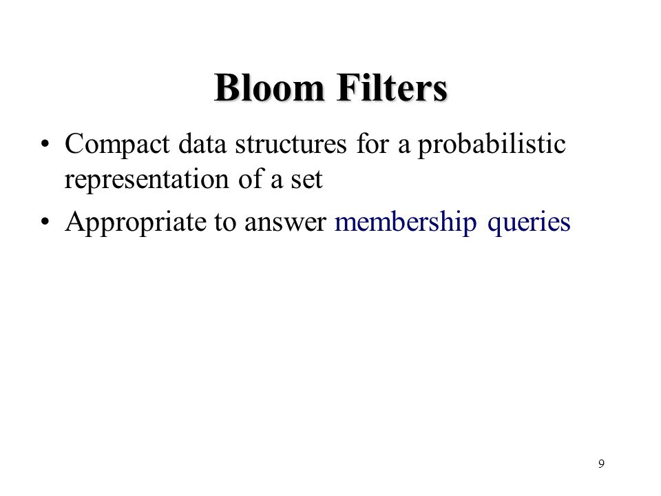 9 Bloom Filters Compact data structures for a probabilistic representation of a set Appropriate to answer membership queries