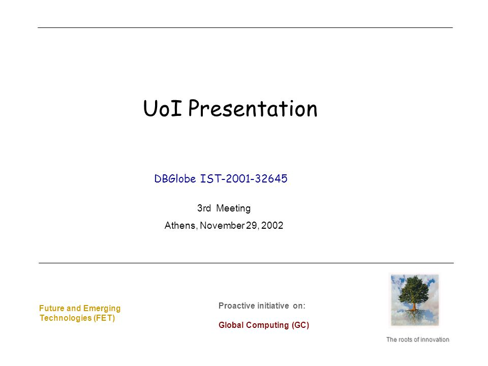 Future and Emerging Technologies (FET) Future and Emerging Technologies (FET) The roots of innovation Proactive initiative on: Global Computing (GC) Proactive initiative on: Global Computing (GC) DBGlobe IST-2001-32645 3rd Meeting Athens, November 29, 2002 UoI Presentation