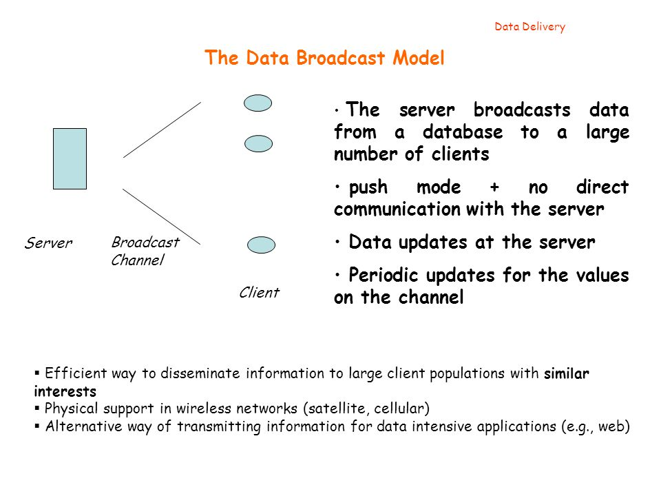 The Data Broadcast Model Client Server Broadcast Channel The server broadcasts data from a database to a large number of clients push mode + no direct communication with the server Data updates at the server Periodic updates for the values on the channel Data Delivery  Efficient way to disseminate information to large client populations with similar interests  Physical support in wireless networks (satellite, cellular)  Alternative way of transmitting information for data intensive applications (e.g., web)