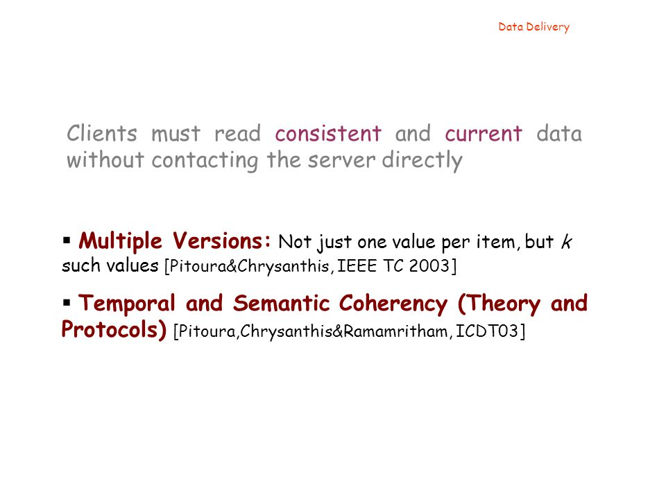  Multiple Versions: Not just one value per item, but k such values [Pitoura&Chrysanthis, IEEE TC 2003]  Temporal and Semantic Coherency (Theory and Protocols) [Pitoura,Chrysanthis&Ramamritham, ICDT03] Data Delivery Clients must read consistent and current data without contacting the server directly