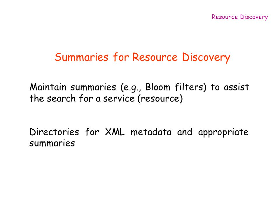Summaries for Resource Discovery Maintain summaries (e.g., Bloom filters) to assist the search for a service (resource) Directories for XML metadata and appropriate summaries Resource Discovery