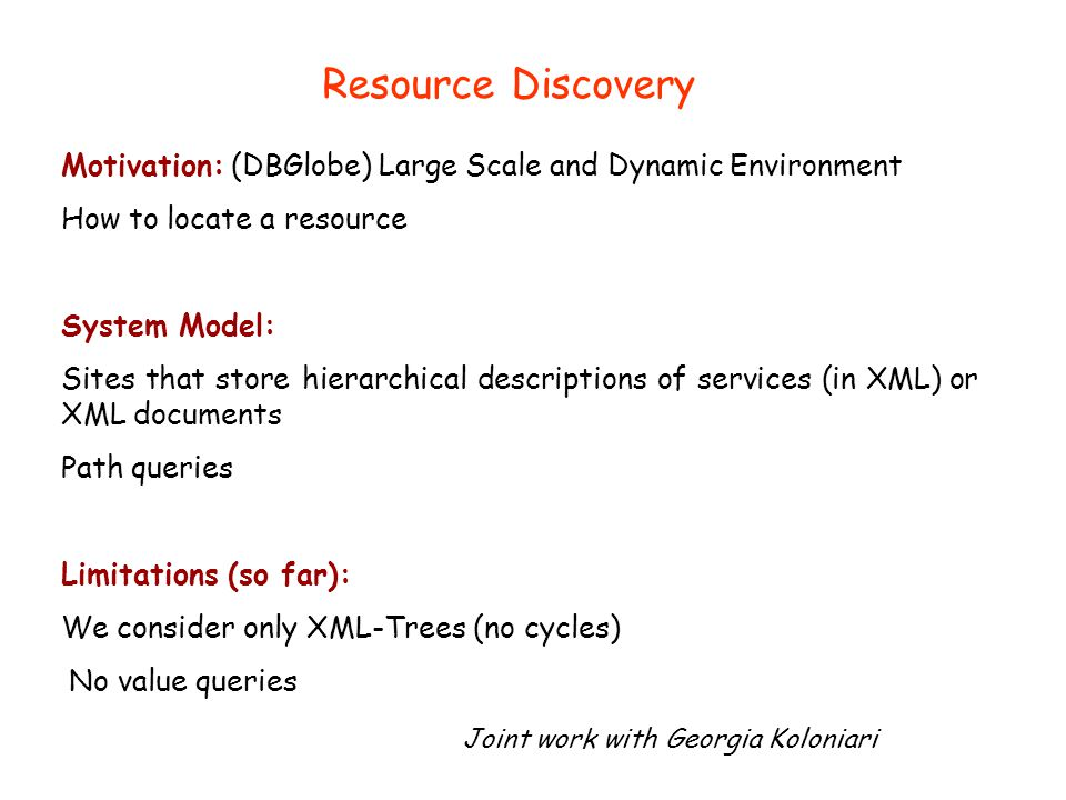 Motivation: (DBGlobe) Large Scale and Dynamic Environment How to locate a resource System Model: Sites that store hierarchical descriptions of services (in XML) or XML documents Path queries Limitations (so far): We consider only XML-Trees (no cycles) No value queries Joint work with Georgia Koloniari