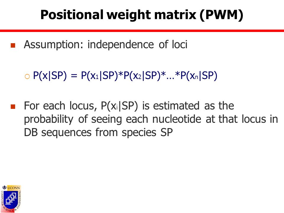 Positional weight matrix (PWM) Assumption: independence of loci  P(x|SP) = P(x 1 |SP)*P(x 2 |SP)*…*P(x n |SP) For each locus, P(x i |SP) is estimated as the probability of seeing each nucleotide at that locus in DB sequences from species SP