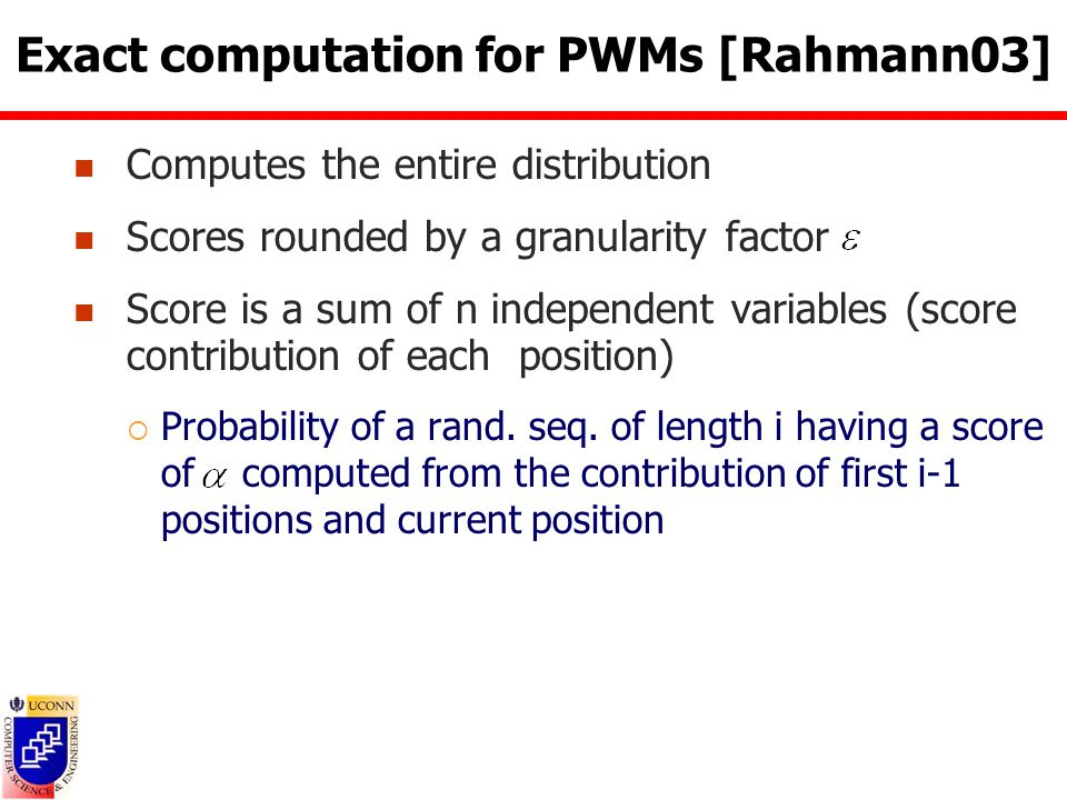 Exact computation for PWMs [Rahmann03] Computes the entire distribution Scores rounded by a granularity factor Score is a sum of n independent variables (score contribution of each position)  Probability of a rand.