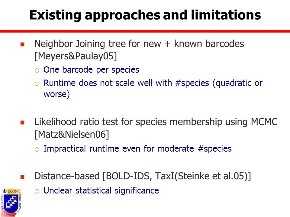 Existing approaches and limitations Neighbor Joining tree for new + known barcodes [Meyers&Paulay05]  One barcode per species  Runtime does not scale well with #species (quadratic or worse) Likelihood ratio test for species membership using MCMC [Matz&Nielsen06]  Impractical runtime even for moderate #species Distance-based [BOLD-IDS, TaxI(Steinke et al.05)]  Unclear statistical significance