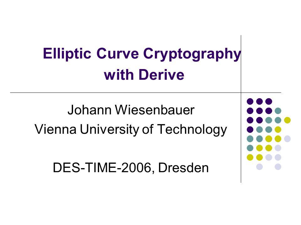 Elliptic Curve Cryptography with Derive Johann Wiesenbauer Vienna University of Technology DES-TIME-2006, Dresden