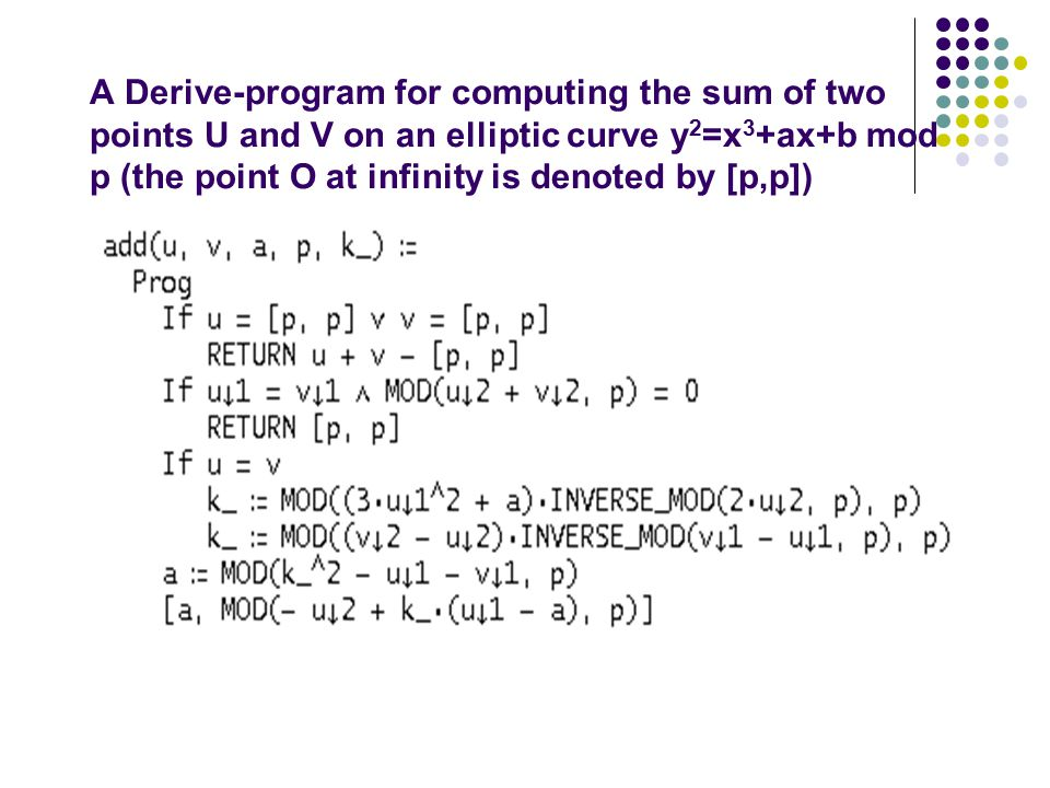 A Derive-program for computing the sum of two points U and V on an elliptic curve y 2 =x 3 +ax+b mod p (the point O at infinity is denoted by [p,p])