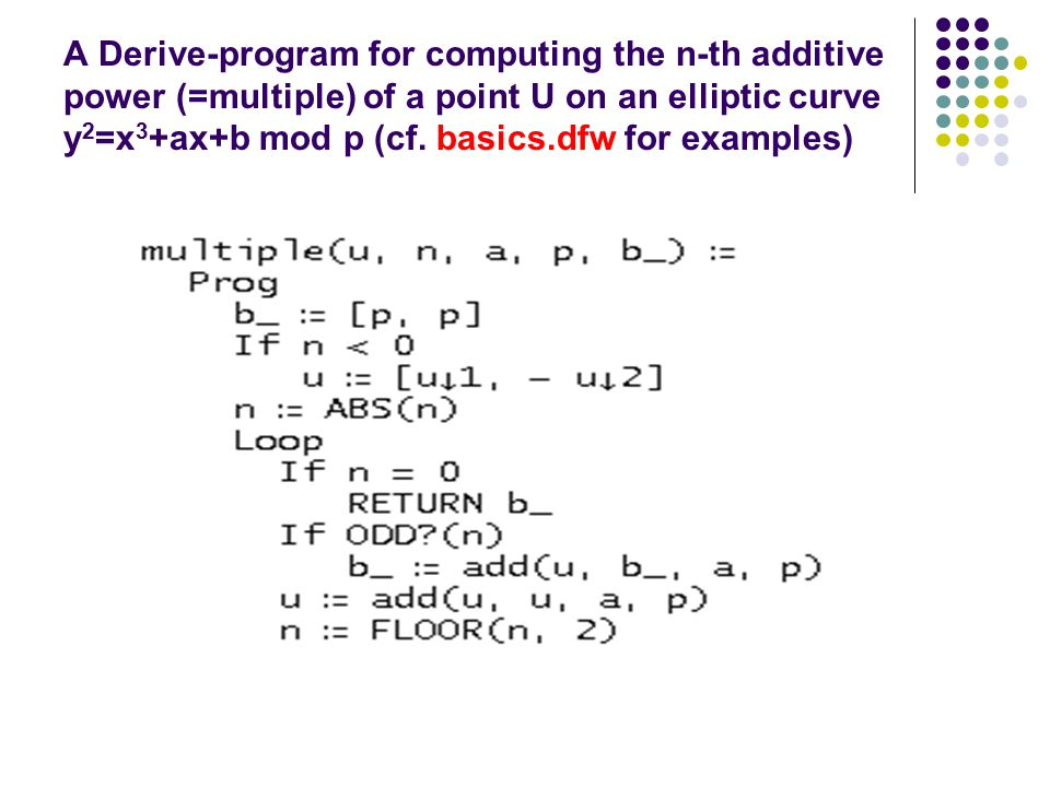 A Derive-program for computing the n-th additive power (=multiple) of a point U on an elliptic curve y 2 =x 3 +ax+b mod p (cf. basics.dfw for examples