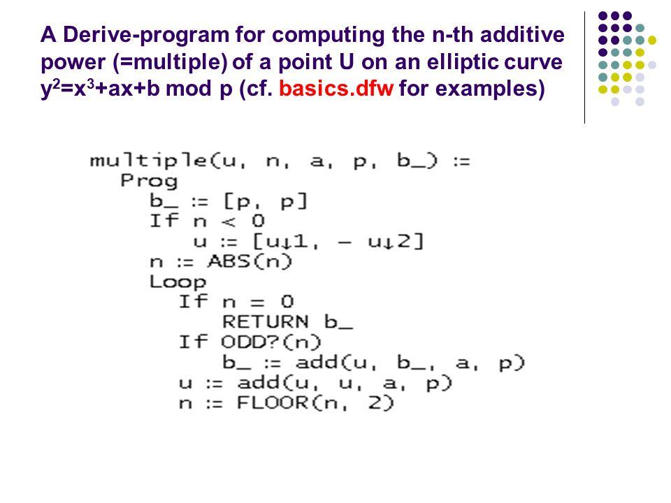 A Derive-program for computing the n-th additive power (=multiple) of a point U on an elliptic curve y 2 =x 3 +ax+b mod p (cf.