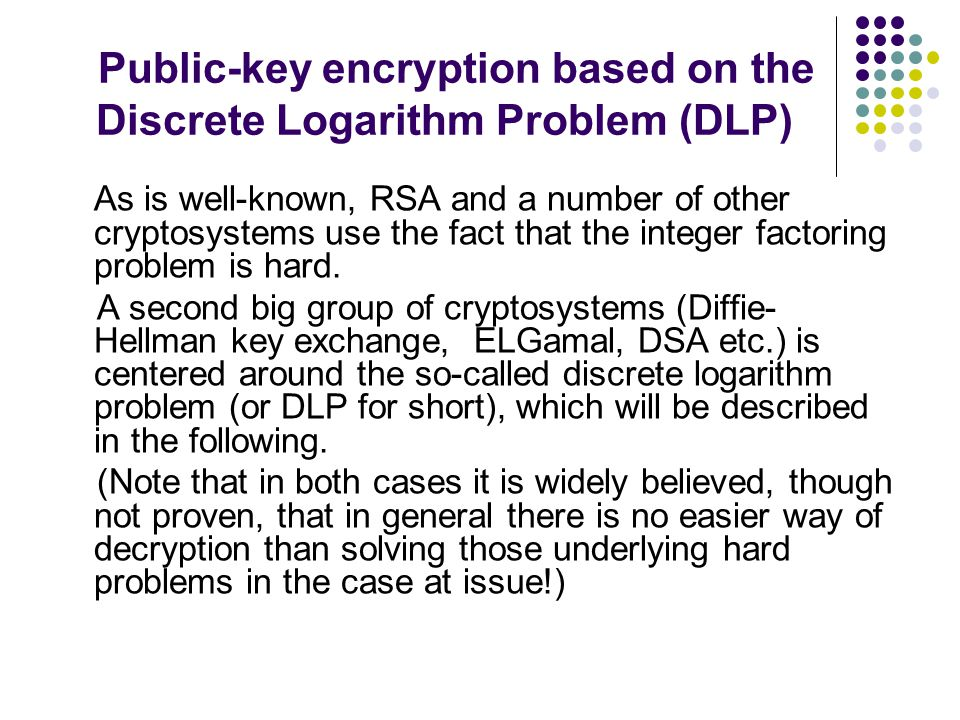 Public-key encryption based on the Discrete Logarithm Problem (DLP) As is well-known, RSA and a number of other cryptosystems use the fact that the integer factoring problem is hard.