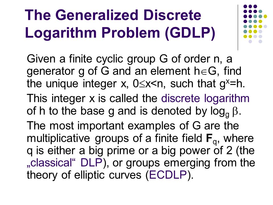 The Generalized Discrete Logarithm Problem (GDLP) Given a finite cyclic group G of order n, a generator g of G and an element h  G, find the unique integer x, 0  x<n, such that g x =h.