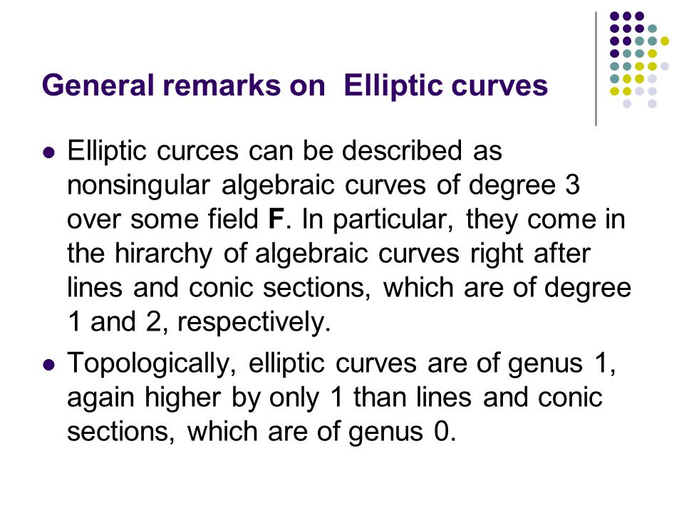 General remarks on Elliptic curves Elliptic curces can be described as nonsingular algebraic curves of degree 3 over some field F. In particular, they
