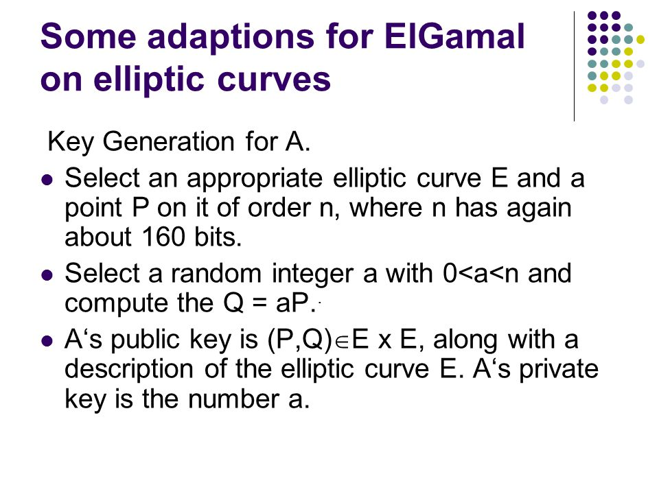 Some adaptions for ElGamal on elliptic curves Key Generation for A. Select an appropriate elliptic curve E and a point P on it of order n, where n has