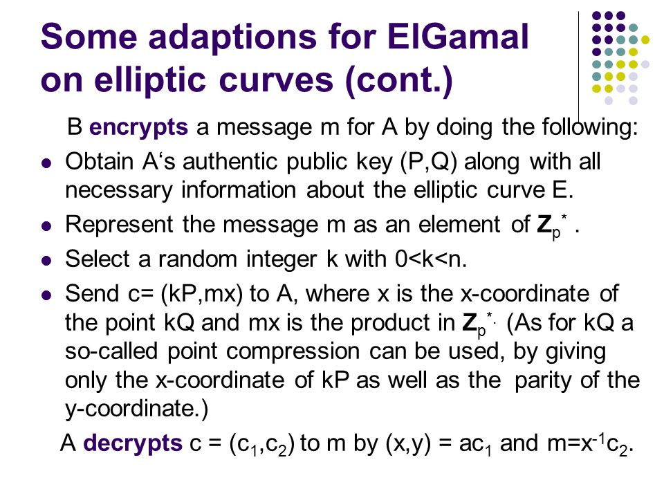 Some adaptions for ElGamal on elliptic curves (cont.) B encrypts a message m for A by doing the following: Obtain A's authentic public key (P,Q) along with all necessary information about the elliptic curve E.