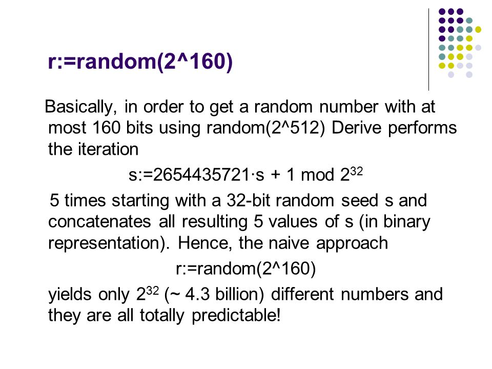 r:=random(2^160) Basically, in order to get a random number with at most 160 bits using random(2^512) Derive performs the iteration s:=2654435721·s +