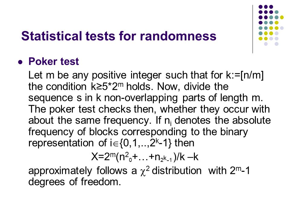 Statistical tests for randomness Poker test Let m be any positive integer such that for k:=[n/m] the condition k≥5*2 m holds. Now, divide the sequence