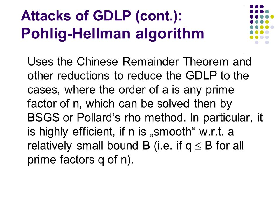 Attacks of GDLP (cont.): Pohlig-Hellman algorithm Uses the Chinese Remainder Theorem and other reductions to reduce the GDLP to the cases, where the order of a is any prime factor of n, which can be solved then by BSGS or Pollard's rho method.