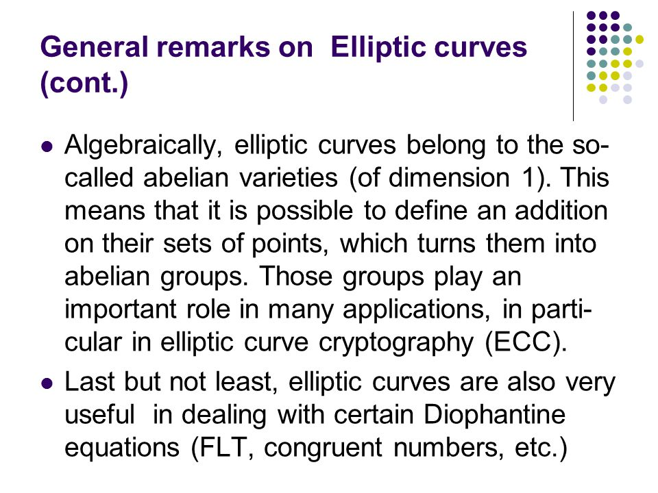 Definition of Elliptic Curves In general, elliptic curves are given by a so-called Weierstrass equation, which is of the following general form F(x,y)=y 2 + a 1 xy + a 3 y - x 3 + a 2 x 2 + a 4 x + a 6 = 0 where the coefficients a i are in some field F, along with the point O at infinity.