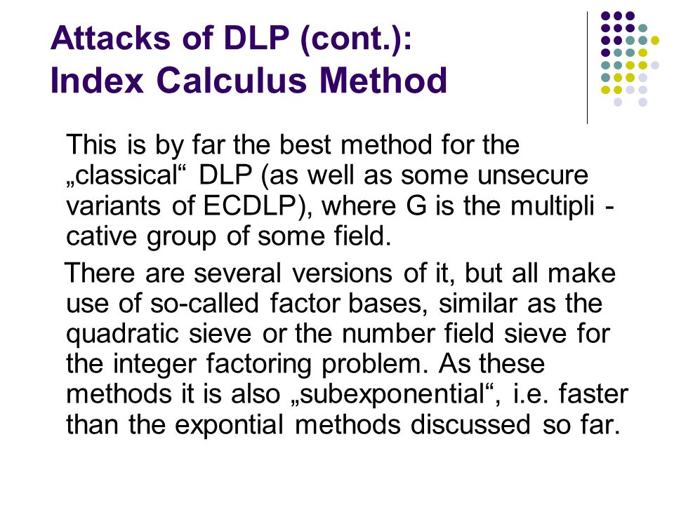 """Attacks of DLP (cont.): Index Calculus Method This is by far the best method for the """"classical"""" DLP (as well as some unsecure variants of ECDLP), whe"""