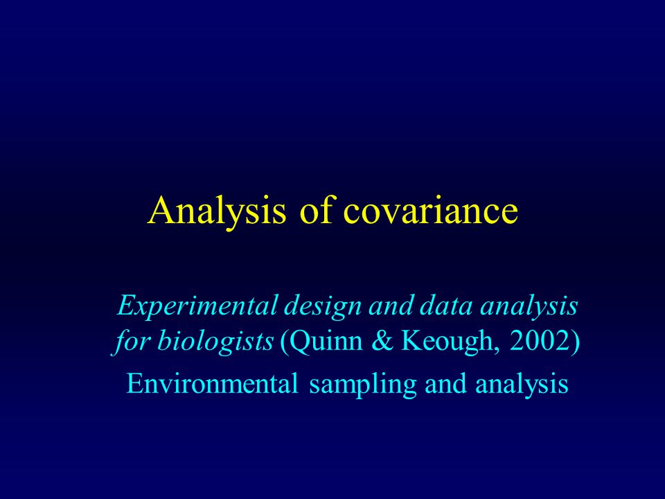 Analysis of covariance Experimental design and data analysis for biologists (Quinn & Keough, 2002) Environmental sampling and analysis