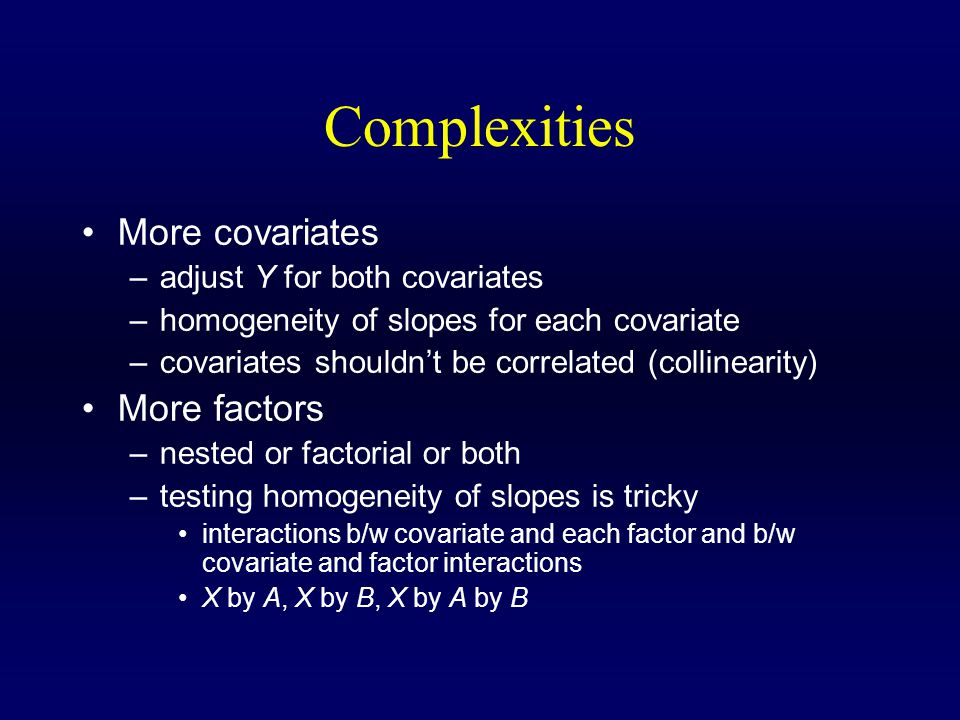 Complexities More covariates –adjust Y for both covariates –homogeneity of slopes for each covariate –covariates shouldn't be correlated (collinearity) More factors –nested or factorial or both –testing homogeneity of slopes is tricky interactions b/w covariate and each factor and b/w covariate and factor interactions X by A, X by B, X by A by B