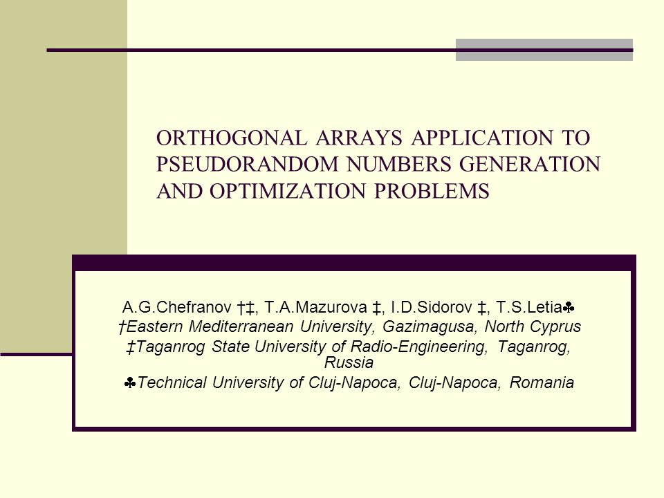 ORTHOGONAL ARRAYS APPLICATION TO PSEUDORANDOM NUMBERS GENERATION AND OPTIMIZATION PROBLEMS A.G.Chefranov †‡, T.A.Mazurova ‡, I.D.Sidorov ‡, T.S.Letia  †Eastern Mediterranean University, Gazimagusa, North Cyprus ‡Taganrog State University of Radio-Engineering, Taganrog, Russia  Technical University of Cluj-Napoca, Cluj-Napoca, Romania