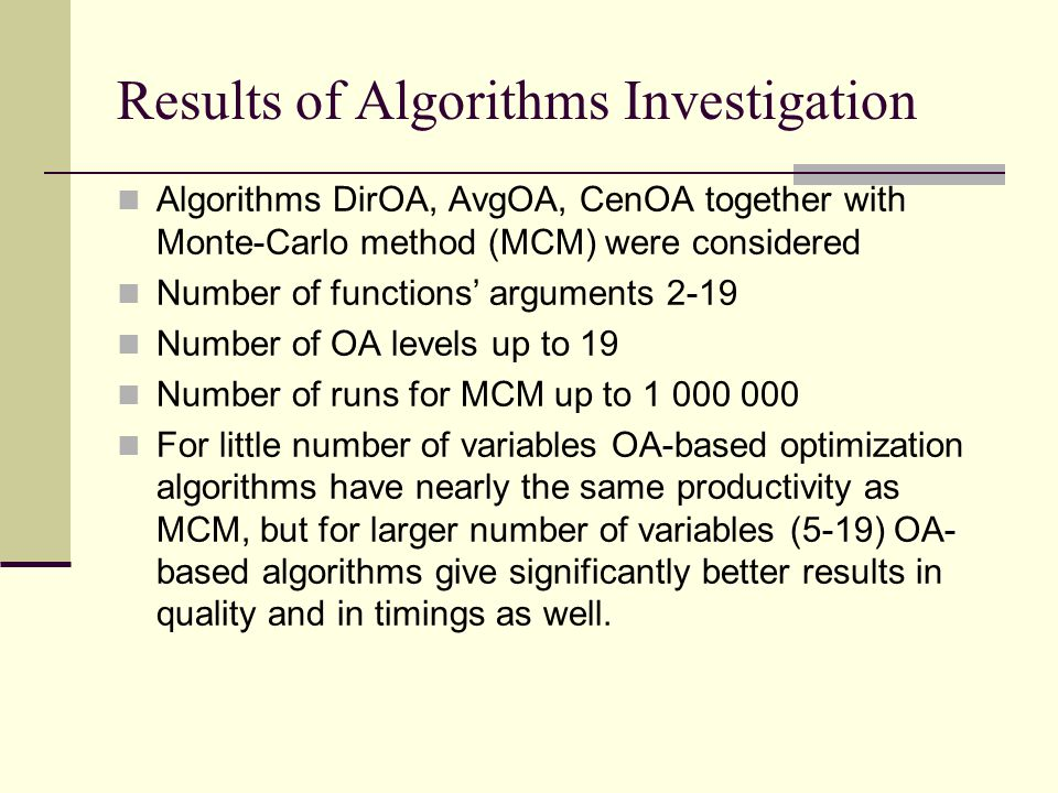 Results of Algorithms Investigation Algorithms DirOA, AvgOA, CenOA together with Monte-Carlo method (MCM) were considered Number of functions' arguments 2-19 Number of OA levels up to 19 Number of runs for MCM up to 1 000 000 For little number of variables OA-based optimization algorithms have nearly the same productivity as MCM, but for larger number of variables (5-19) OA- based algorithms give significantly better results in quality and in timings as well.