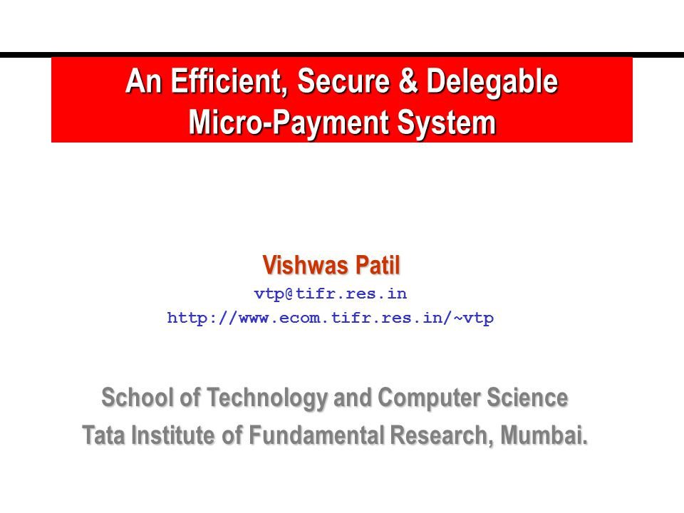 An Efficient, Secure & Delegable Micro-Payment System Vishwas Patil vtp@tifr.res.in http://www.ecom.tifr.res.in/~vtp School of Technology and Computer Science Tata Institute of Fundamental Research, Mumbai.