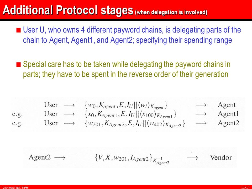 Vishwas Patil, TIFR.12/17 Additional Protocol stages (when delegation is involved) User U, who owns 4 different payword chains, is delegating parts of the chain to Agent, Agent1, and Agent2; specifying their spending range Special care has to be taken while delegating the payword chains in parts; they have to be spent in the reverse order of their generation