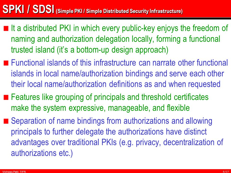 Vishwas Patil, TIFR.8/17 SPKI / SDSI (Simple PKI / Simple Distributed Security Infrastructure) It a distributed PKI in which every public-key enjoys the freedom of naming and authorization delegation locally, forming a functional trusted island (it's a bottom-up design approach) Functional islands of this infrastructure can narrate other functional islands in local name/authorization bindings and serve each other their local name/authorization definitions as and when requested Features like grouping of principals and threshold certificates make the system expressive, manageable, and flexible Separation of name bindings from authorizations and allowing principals to further delegate the authorizations have distinct advantages over traditional PKIs (e.g.