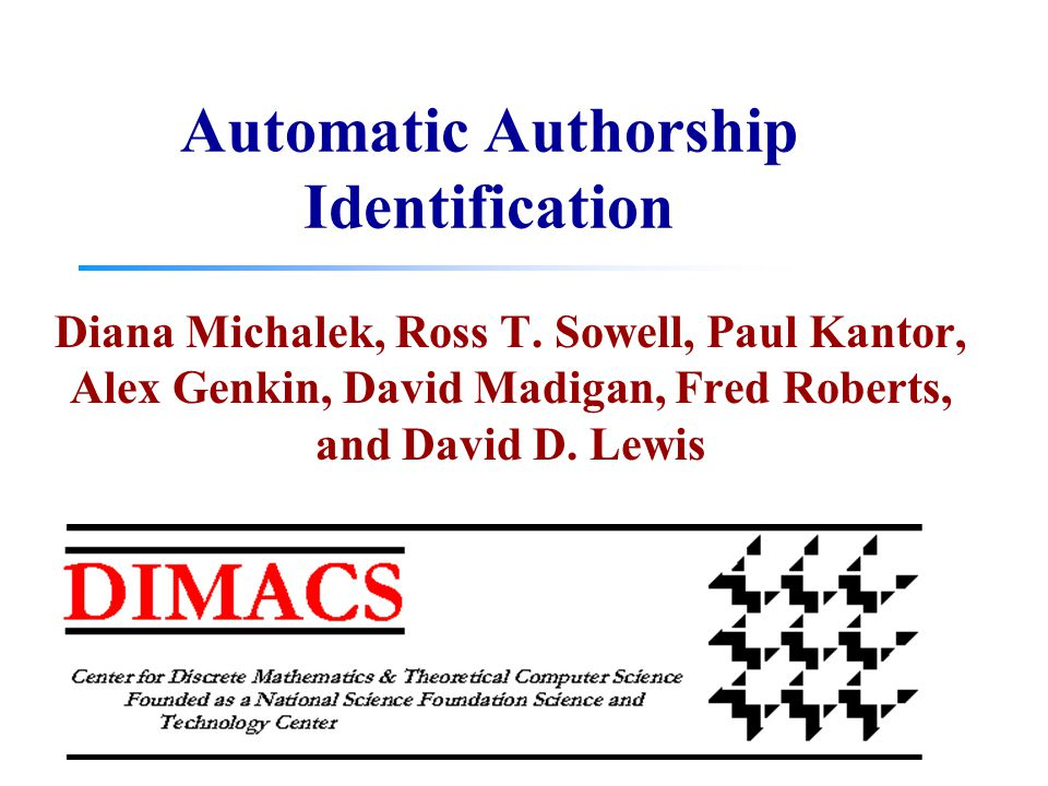 Automatic Authorship Identification Diana Michalek, Ross T. Sowell, Paul Kantor, Alex Genkin, David Madigan, Fred Roberts, and David D. Lewis